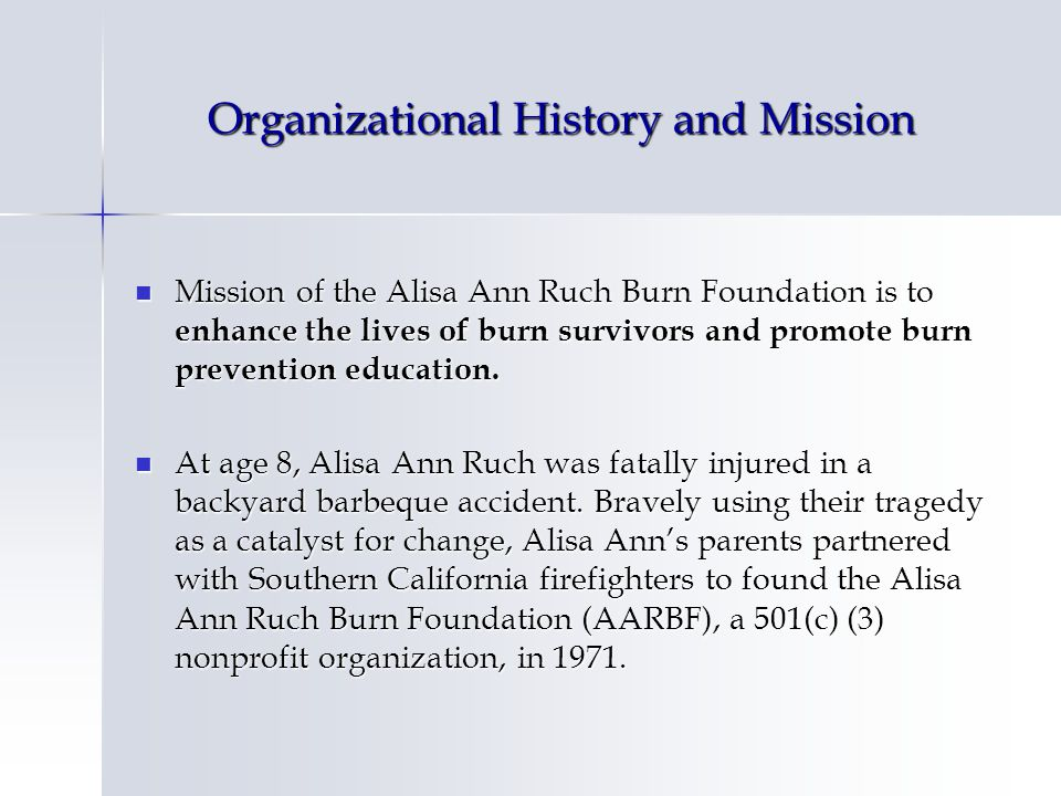 Organizational History and Mission Mission of the Alisa Ann Ruch Burn Foundation is to enhance the lives of burn survivors and promote burn prevention education.