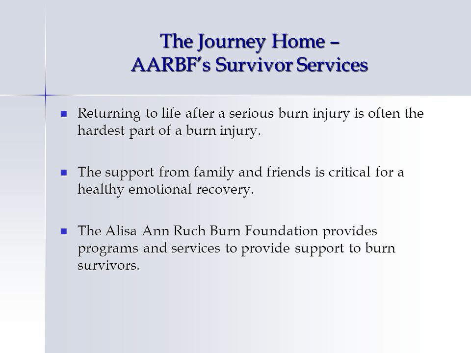 The Journey Home – AARBFs Survivor Services Returning to life after a serious burn injury is often the hardest part of a burn injury. Returning to lif