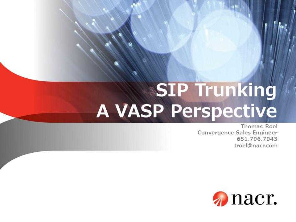 SIP Trunking A VASP Perspective Thomas Roel Convergence Sales Engineer 651.796.7043 troel@nacr.com