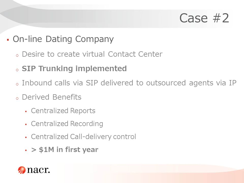Case #2 On-line Dating Company o Desire to create virtual Contact Center o SIP Trunking implemented o Inbound calls via SIP delivered to outsourced agents via IP o Derived Benefits Centralized Reports Centralized Recording Centralized Call-delivery control > $1M in first year