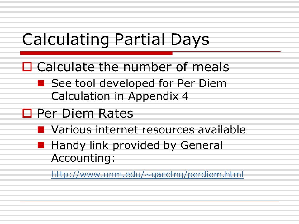 Calculating Partial Days Calculate the number of meals See tool developed for Per Diem Calculation in Appendix 4 Per Diem Rates Various internet resources available Handy link provided by General Accounting: http://www.unm.edu/~gacctng/perdiem.html