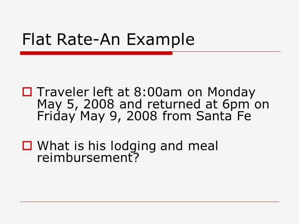 Flat Rate-An Example Traveler left at 8:00am on Monday May 5, 2008 and returned at 6pm on Friday May 9, 2008 from Santa Fe What is his lodging and meal reimbursement