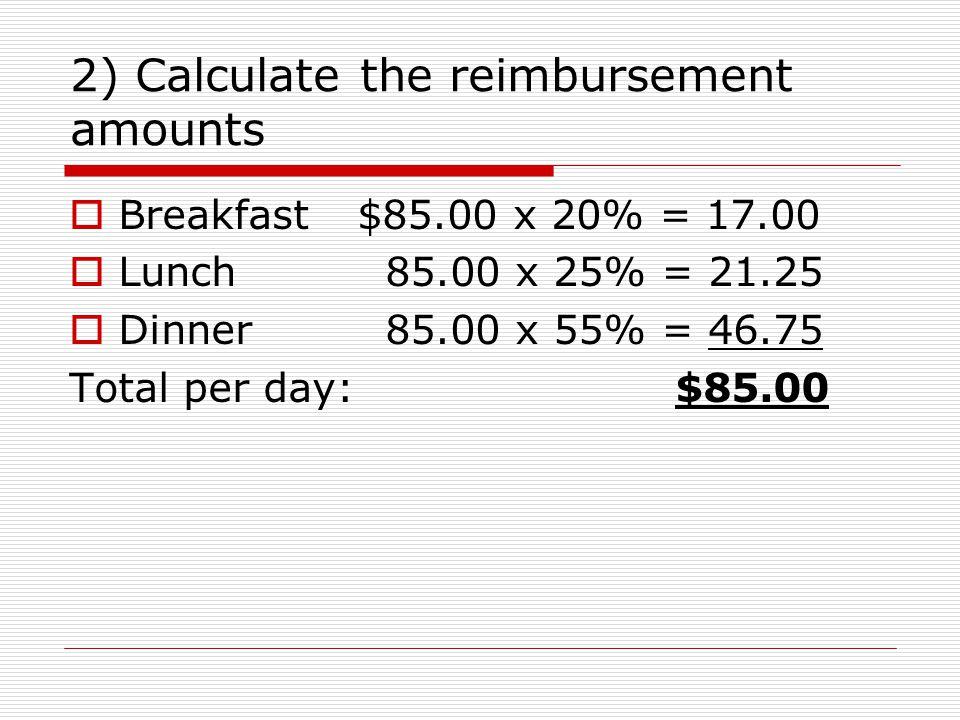 2) Calculate the reimbursement amounts Breakfast$85.00 x 20% = 17.00 Lunch 85.00 x 25% = 21.25 Dinner 85.00 x 55% = 46.75 Total per day: $85.00