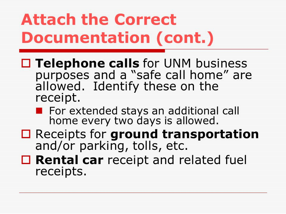 Attach the Correct Documentation (cont.) Telephone calls for UNM business purposes and a safe call home are allowed.
