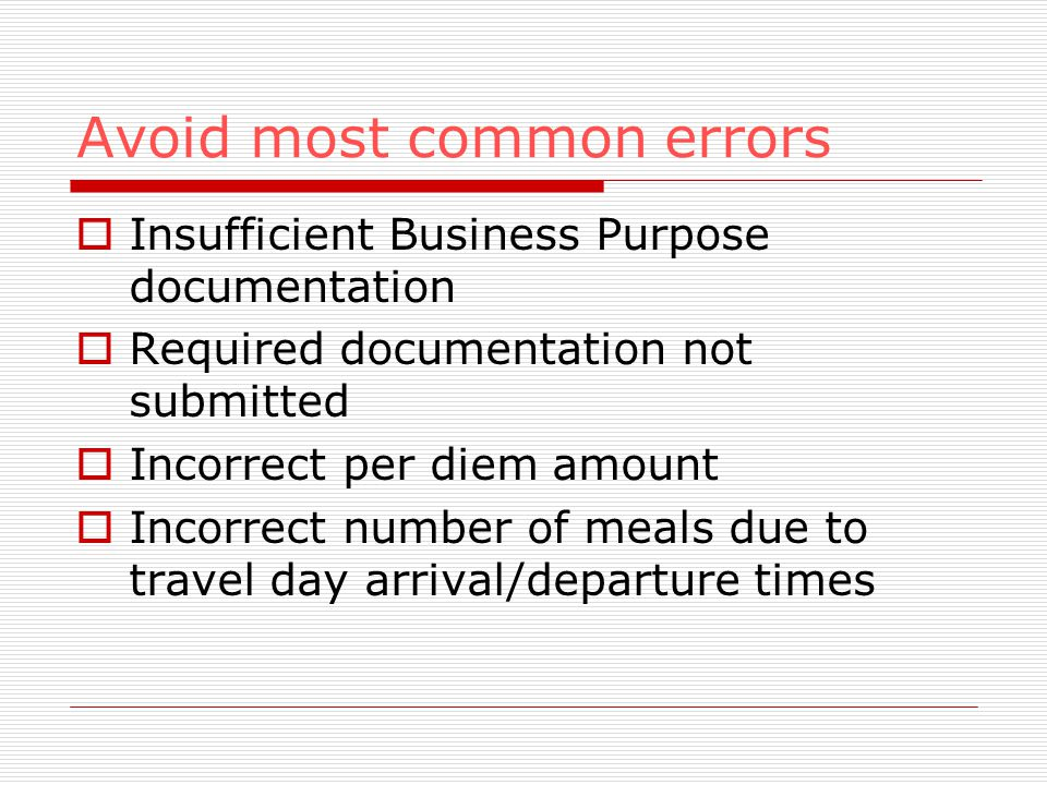 Avoid most common errors Insufficient Business Purpose documentation Required documentation not submitted Incorrect per diem amount Incorrect number of meals due to travel day arrival/departure times