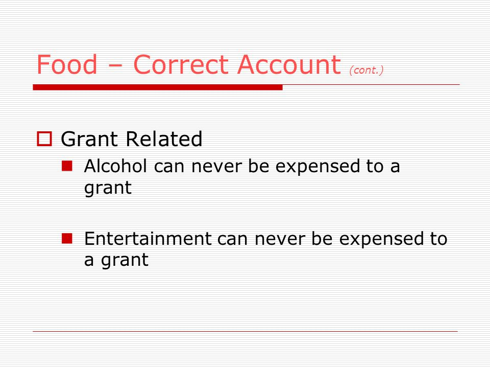 Food – Correct Account (cont.) Grant Related Alcohol can never be expensed to a grant Entertainment can never be expensed to a grant