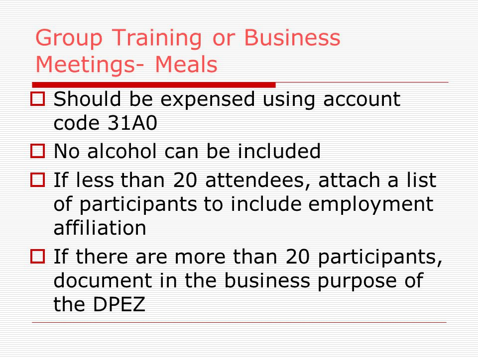 Group Training or Business Meetings- Meals Should be expensed using account code 31A0 No alcohol can be included If less than 20 attendees, attach a list of participants to include employment affiliation If there are more than 20 participants, document in the business purpose of the DPEZ