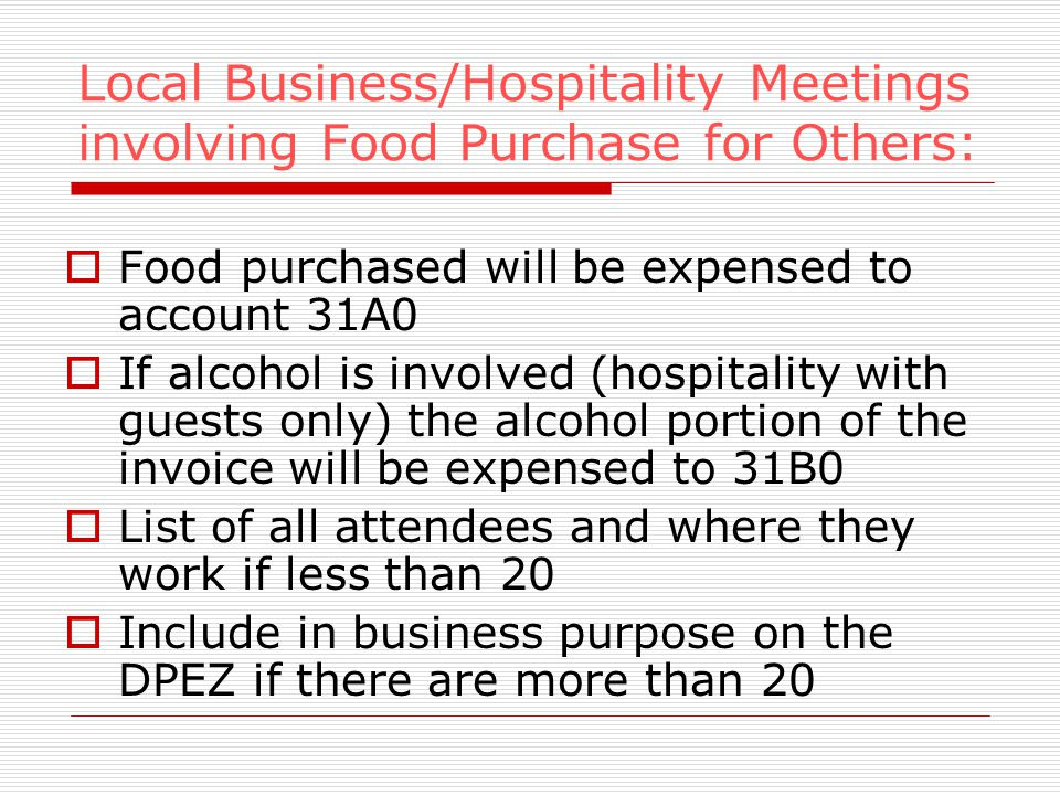 Local Business/Hospitality Meetings involving Food Purchase for Others: Food purchased will be expensed to account 31A0 If alcohol is involved (hospitality with guests only) the alcohol portion of the invoice will be expensed to 31B0 List of all attendees and where they work if less than 20 Include in business purpose on the DPEZ if there are more than 20