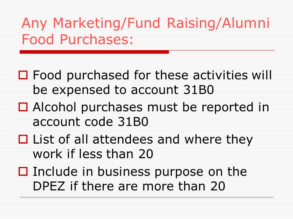 Any Marketing/Fund Raising/Alumni Food Purchases: Food purchased for these activities will be expensed to account 31B0 Alcohol purchases must be reported in account code 31B0 List of all attendees and where they work if less than 20 Include in business purpose on the DPEZ if there are more than 20