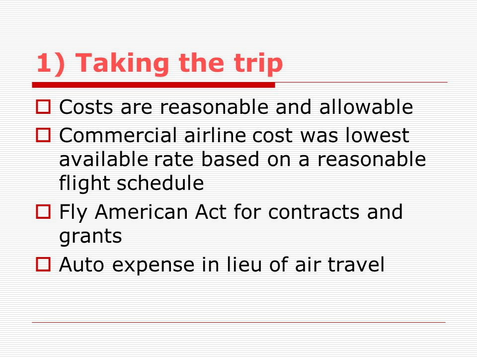 1) Taking the trip Costs are reasonable and allowable Commercial airline cost was lowest available rate based on a reasonable flight schedule Fly American Act for contracts and grants Auto expense in lieu of air travel