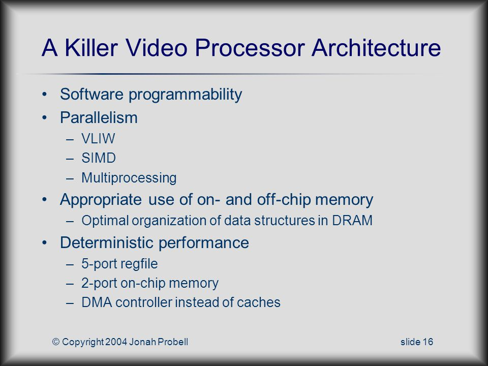 © Copyright 2004 Jonah Probellslide 16 A Killer Video Processor Architecture Software programmability Parallelism –VLIW –SIMD –Multiprocessing Appropriate use of on- and off-chip memory –Optimal organization of data structures in DRAM Deterministic performance –5-port regfile –2-port on-chip memory –DMA controller instead of caches