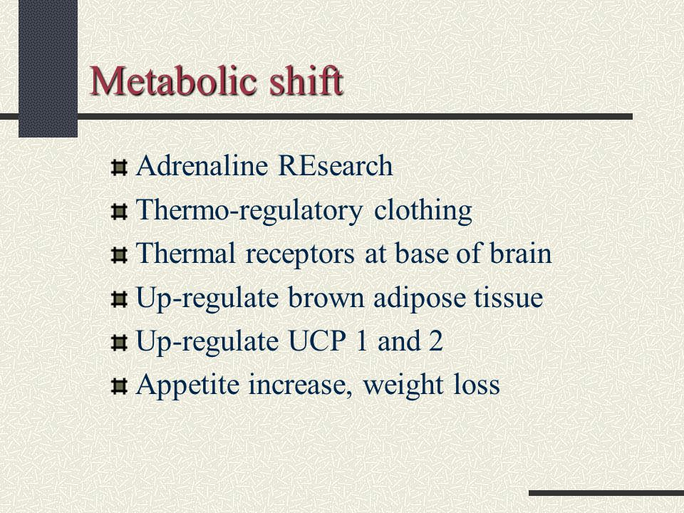 Metabolic shift Adrenaline REsearch Thermo-regulatory clothing Thermal receptors at base of brain Up-regulate brown adipose tissue Up-regulate UCP 1 and 2 Appetite increase, weight loss