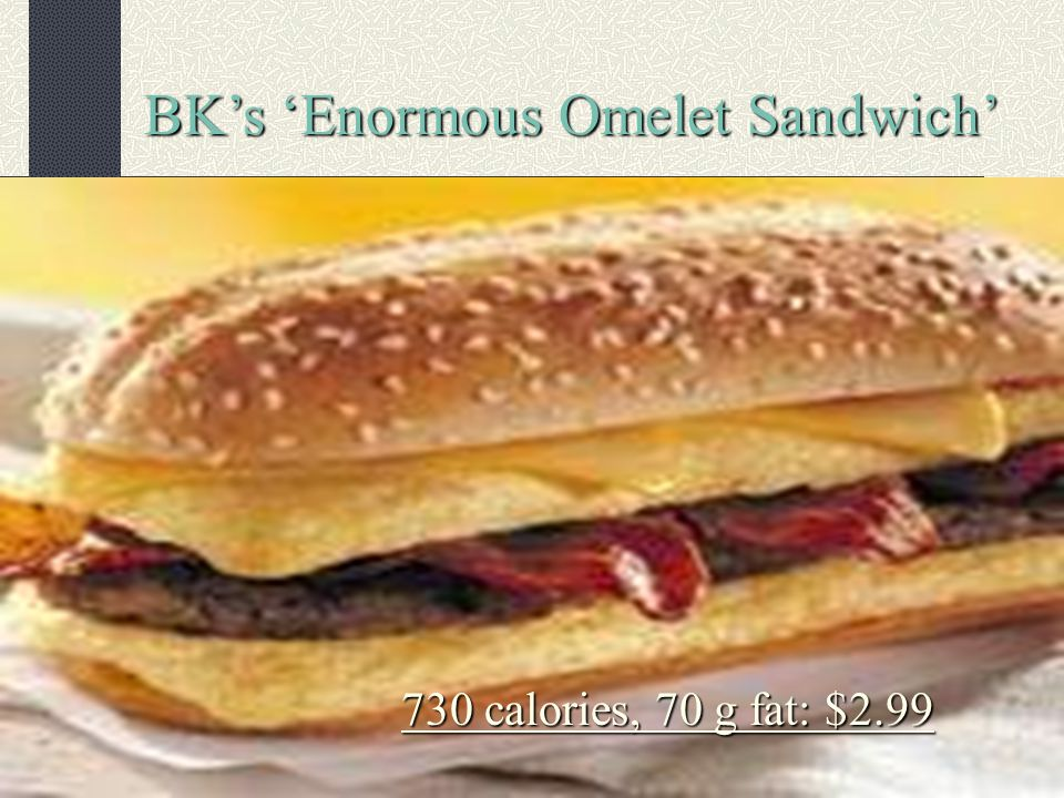 BKs Enormous Omelet Sandwich 730 calories, 70 g fat: $2.99
