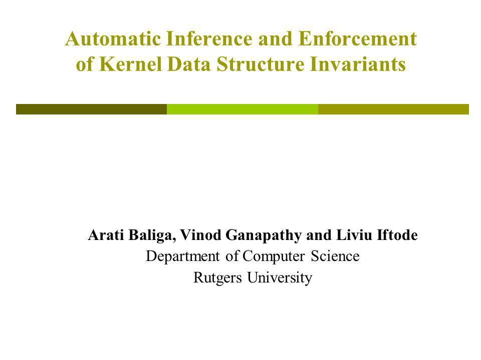 Automatic Inference and Enforcement of Kernel Data Structure Invariants Arati Baliga, Vinod Ganapathy and Liviu Iftode Department of Computer Science Rutgers University