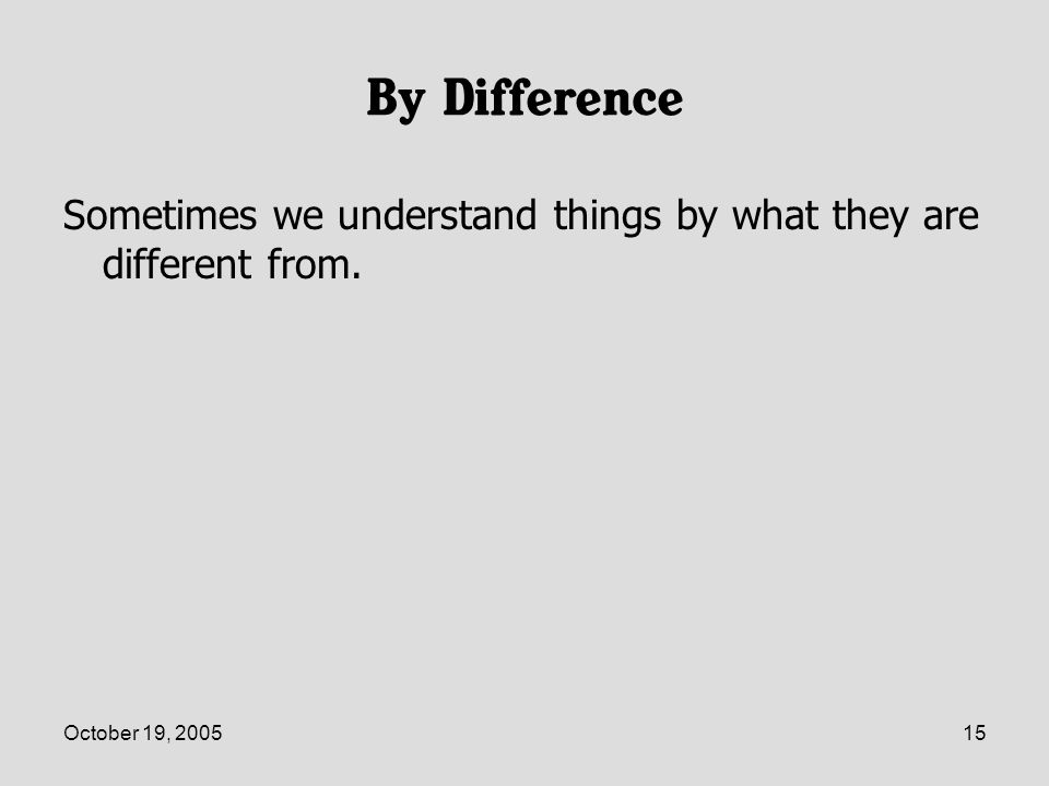 October 19, 200515 By Difference Sometimes we understand things by what they are different from.