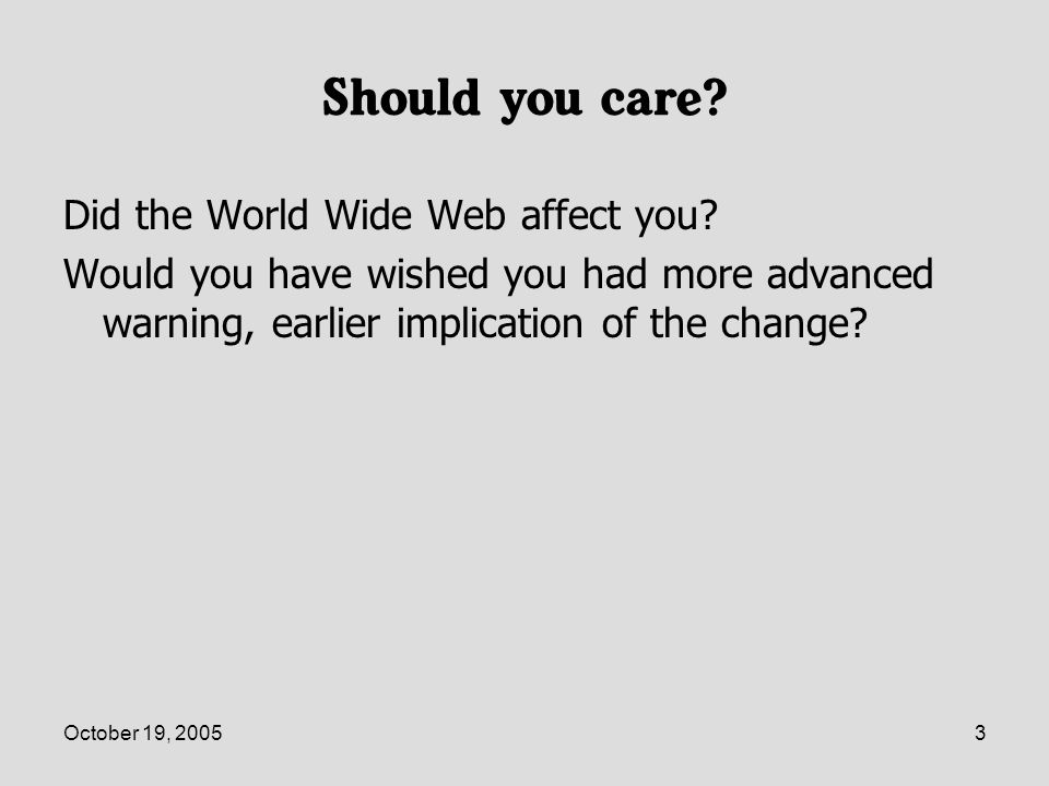 October 19, 20053 Should you care. Did the World Wide Web affect you.