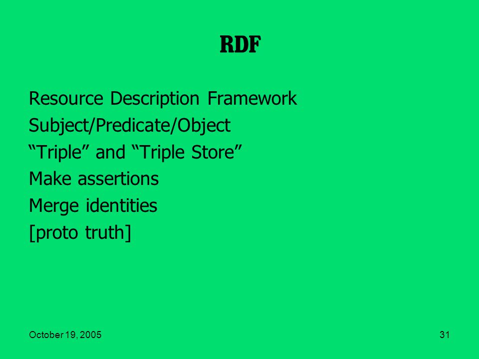 October 19, 200531 RDF Resource Description Framework Subject/Predicate/Object Triple and Triple Store Make assertions Merge identities [proto truth]