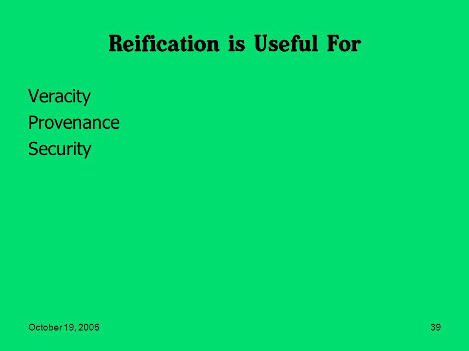 October 19, 200539 Reification is Useful For Veracity Provenance Security