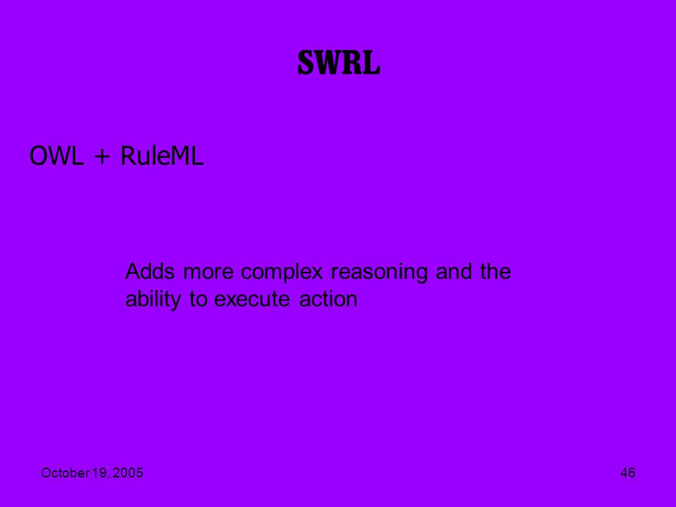 October 19, 200546 SWRL OWL + RuleML Adds more complex reasoning and the ability to execute action