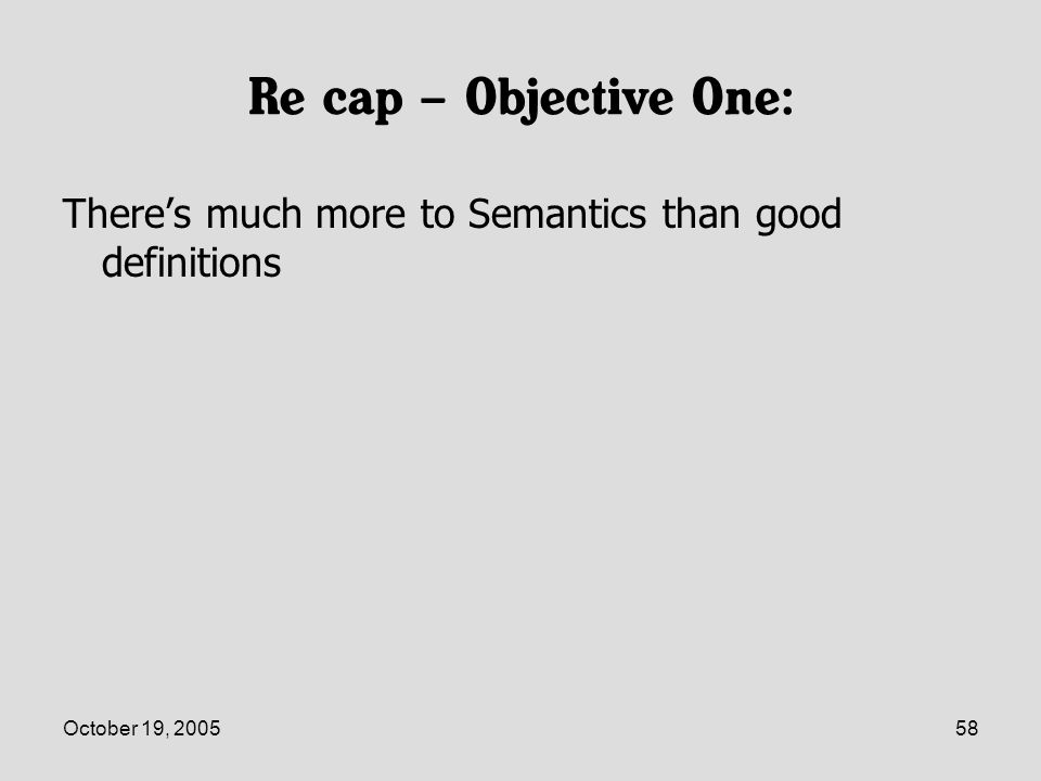 October 19, 200558 Re cap – Objective One: Theres much more to Semantics than good definitions