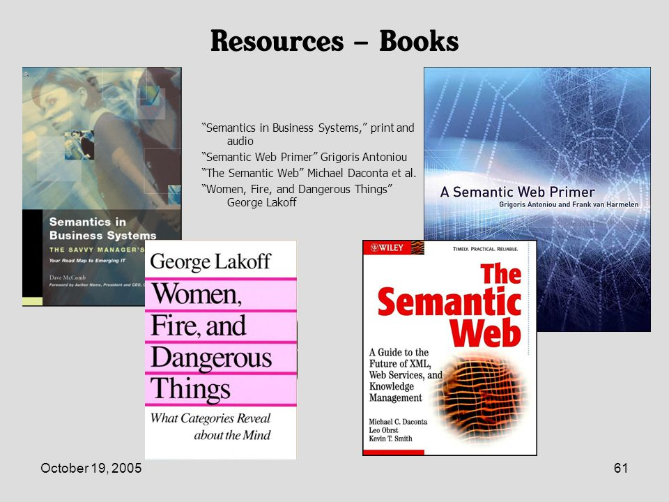 October 19, 200561 Resources – Books Semantics in Business Systems, print and audio Semantic Web Primer Grigoris Antoniou The Semantic Web Michael Daconta et al.