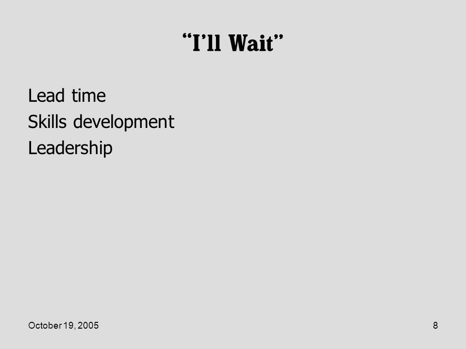 October 19, 20058 Ill Wait Lead time Skills development Leadership