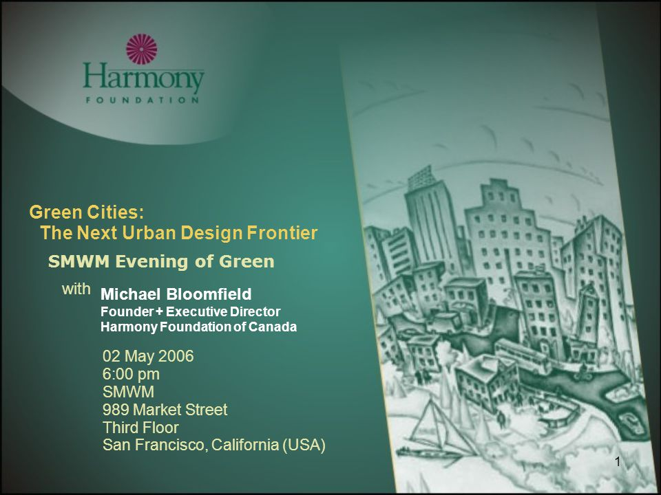 1 Green Cities: The Next Urban Design Frontier SMWM Evening of Green with Michael Bloomfield Founder + Executive Director Harmony Foundation of Canada