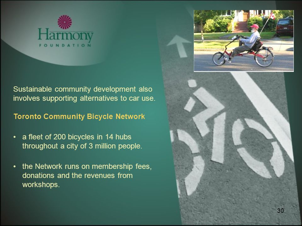 30 Sustainable community development also involves supporting alternatives to car use. Toronto Community Bicycle Network a fleet of 200 bicycles in 14