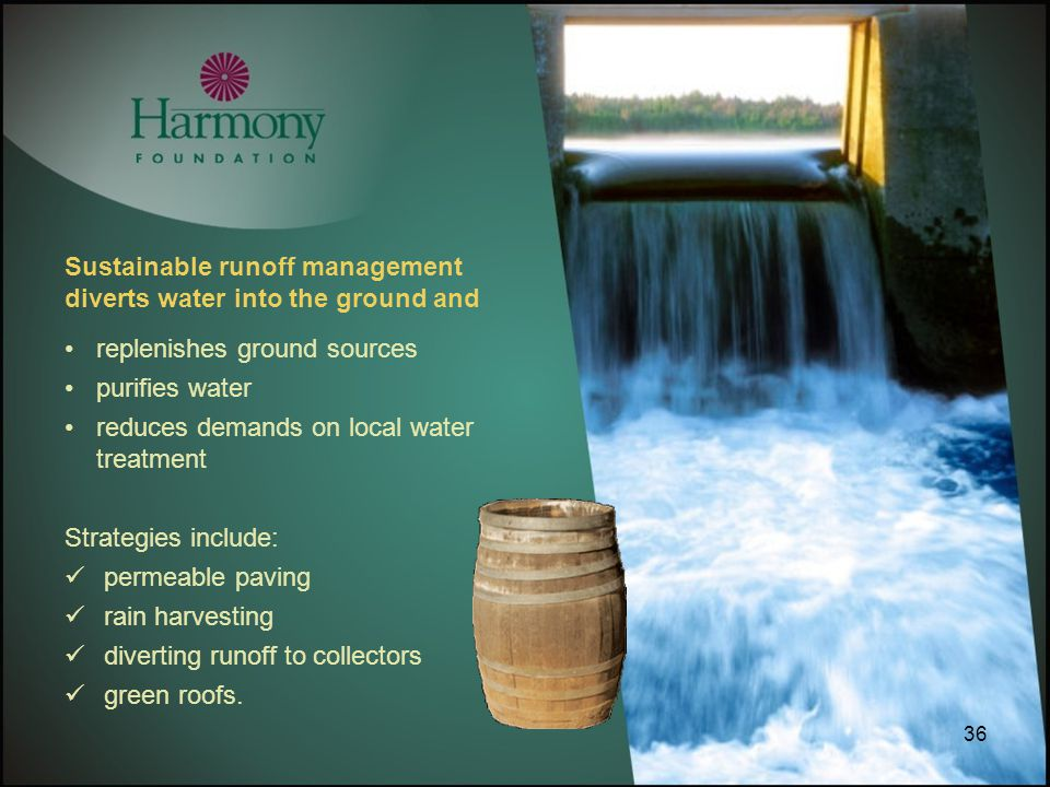 36 Sustainable runoff management diverts water into the ground and replenishes ground sources purifies water reduces demands on local water treatment