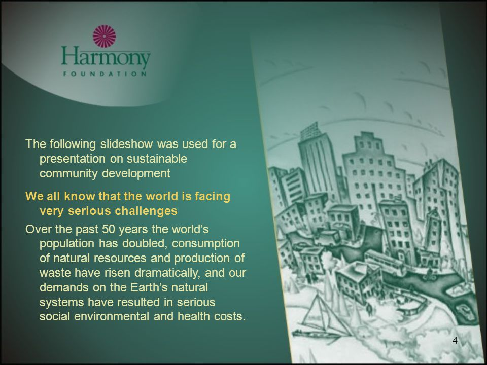 4 The following slideshow was used for a presentation on sustainable community development We all know that the world is facing very serious challenge