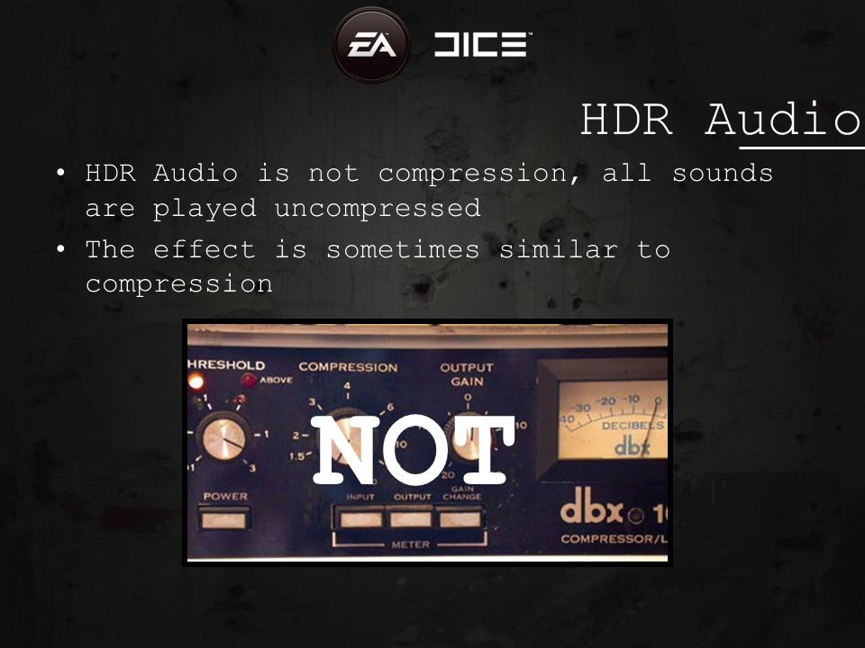 HDR Audio HDR Audio is not compression, all sounds are played uncompressed The effect is sometimes similar to compression NOT