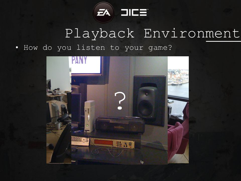 Playback Environment How do you listen to your game? ?
