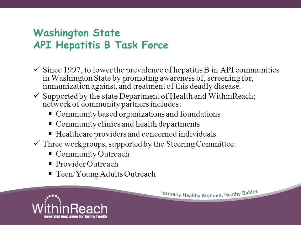 Washington State API Hepatitis B Task Force Since 1997, to lower the prevalence of hepatitis B in API communities in Washington State by promoting awareness of, screening for, immunization against, and treatment of this deadly disease.