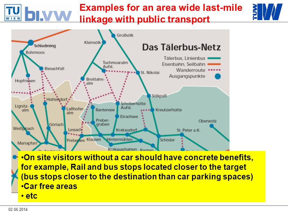 02.06.2014 Examples for an area wide last-mile linkage with public transport On site visitors without a car should have concrete benefits, for example, Rail and bus stops located closer to the target (bus stops closer to the destination than car parking spaces) Car free areas etc