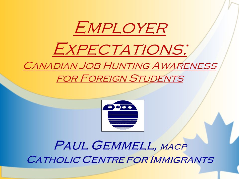 Employer Expectations: Canadian Job Hunting Awareness for Foreign Students Paul Gemmell, MACP Catholic Centre for Immigrants