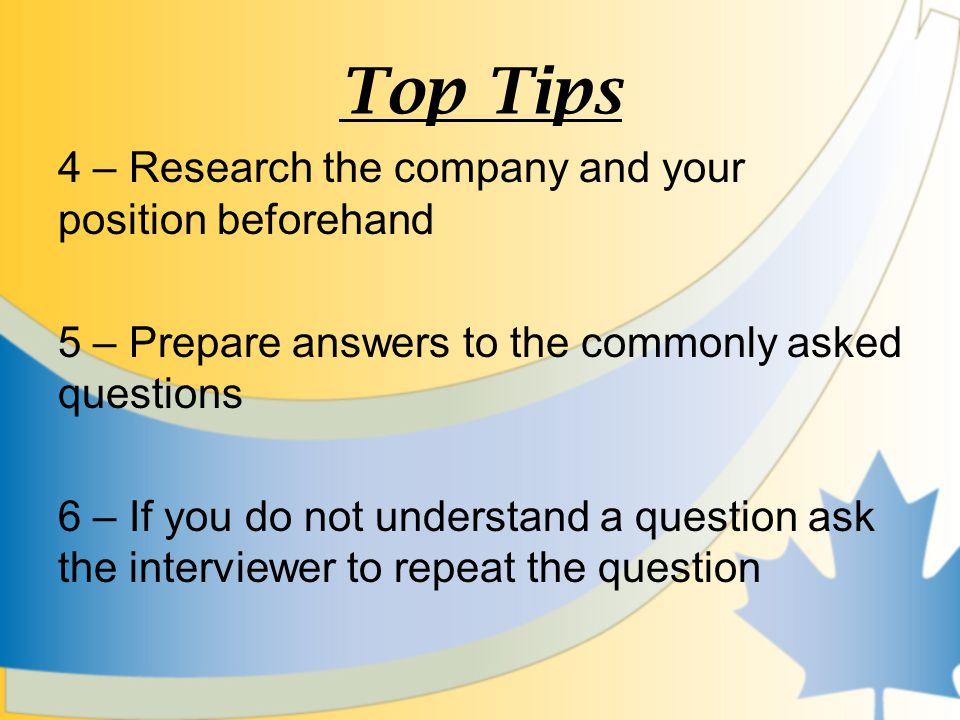 Top Tips 4 – Research the company and your position beforehand 5 – Prepare answers to the commonly asked questions 6 – If you do not understand a question ask the interviewer to repeat the question