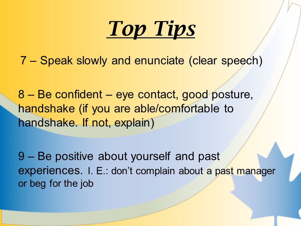 Top Tips 7 – Speak slowly and enunciate (clear speech) 8 – Be confident – eye contact, good posture, handshake (if you are able/comfortable to handshake.