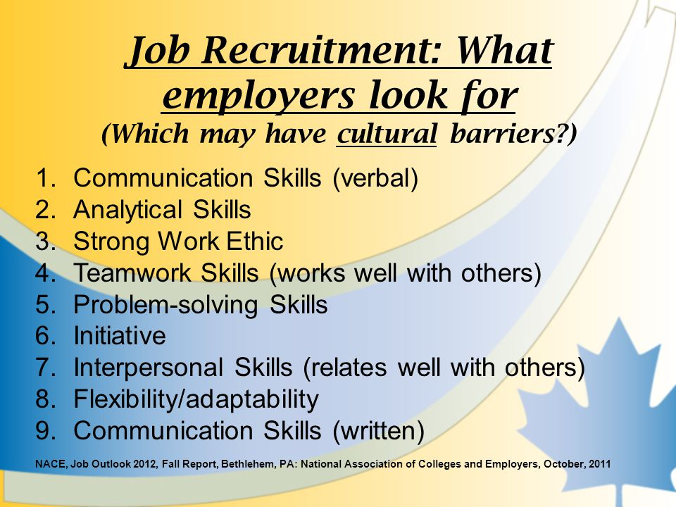 Job Recruitment: What employers look for (Which may have cultural barriers ) 1.Communication Skills (verbal) 2.Analytical Skills 3.Strong Work Ethic 4.Teamwork Skills (works well with others) 5.Problem-solving Skills 6.Initiative 7.Interpersonal Skills (relates well with others) 8.Flexibility/adaptability 9.Communication Skills (written) NACE, Job Outlook 2012, Fall Report, Bethlehem, PA: National Association of Colleges and Employers, October, 2011