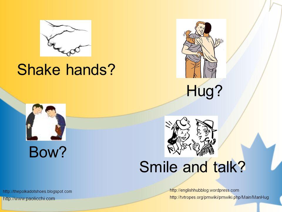 Shake hands. Hug. Bow. Smile and talk.