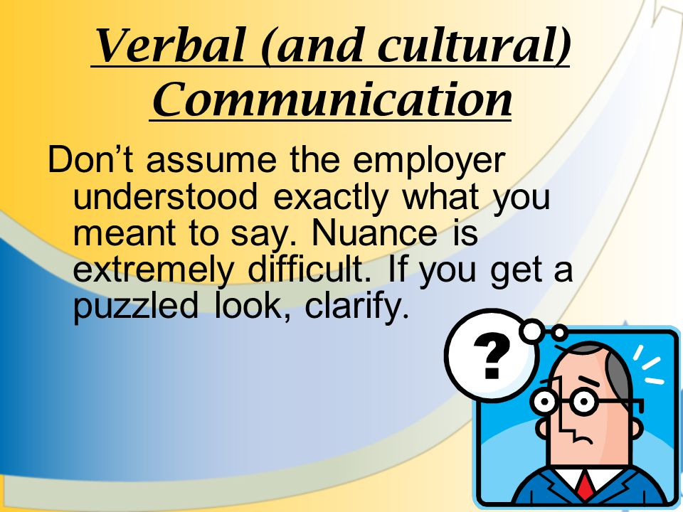 Verbal (and cultural) Communication Dont assume the employer understood exactly what you meant to say.