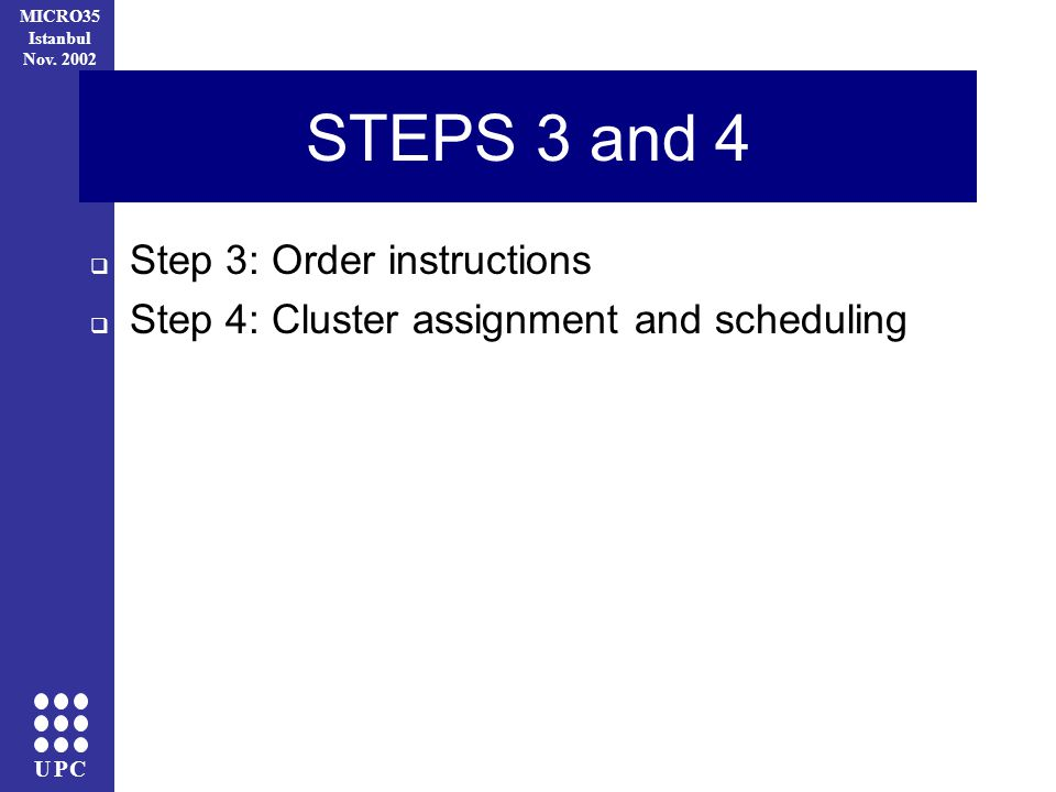 UPC MICRO35 Istanbul Nov. 2002 Step 3: Order instructions Step 4: Cluster assignment and scheduling STEPS 3 and 4