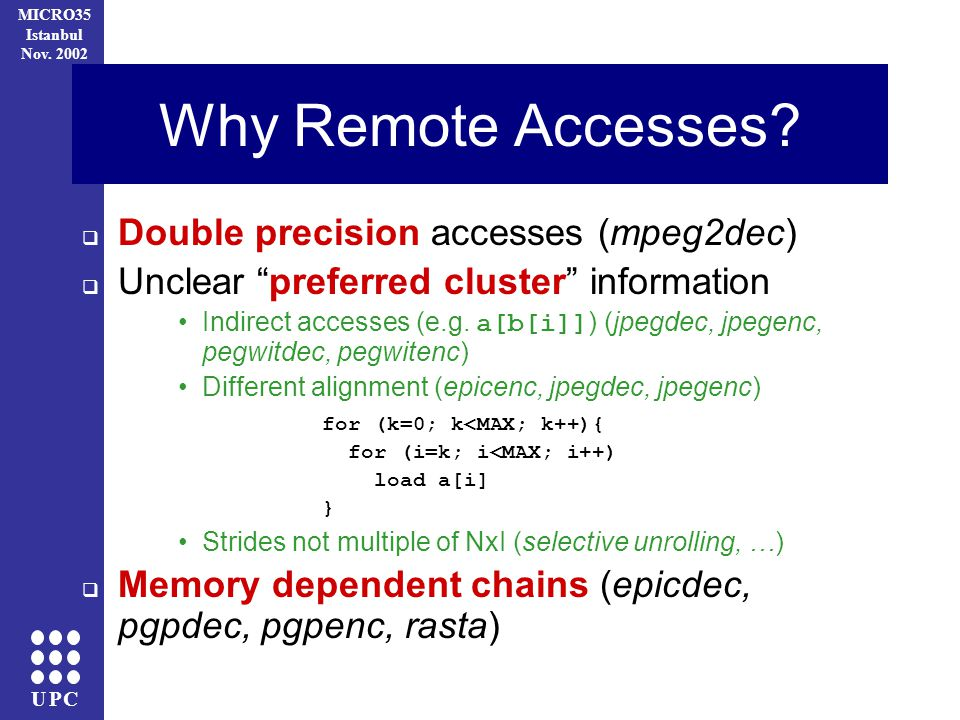 UPC MICRO35 Istanbul Nov. 2002 Why Remote Accesses? Double precision accesses (mpeg2dec) Unclear preferred cluster information Indirect accesses (e.g.