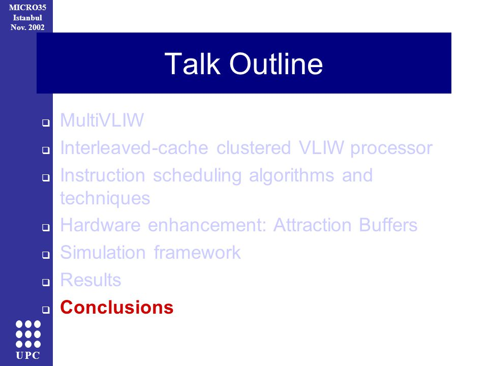UPC MICRO35 Istanbul Nov. 2002 Talk Outline MultiVLIW Interleaved-cache clustered VLIW processor Instruction scheduling algorithms and techniques Hard