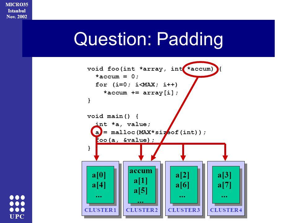 UPC MICRO35 Istanbul Nov. 2002 Question: Padding void foo(int *array, int *accum) { *accum = 0; for (i=0; i<MAX; i++) *accum += array[i]; } void main(