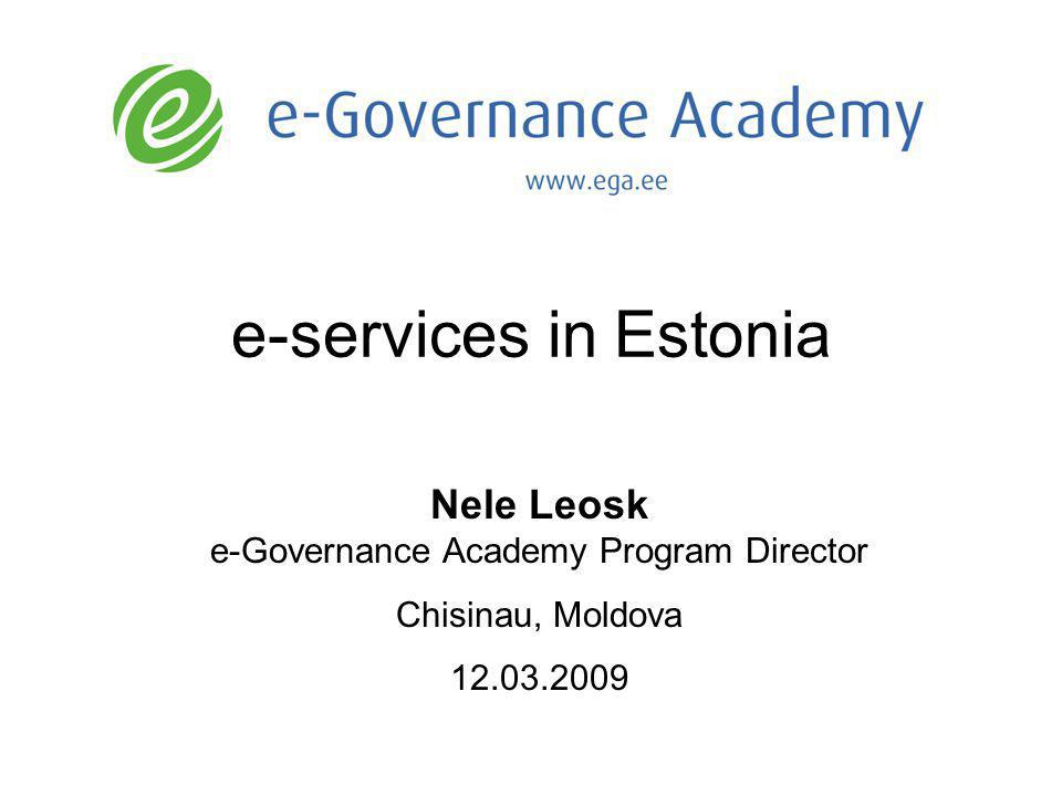 e-services in Estonia Nele Leosk e-Governance Academy Program Director Chisinau, Moldova 12.03.2009