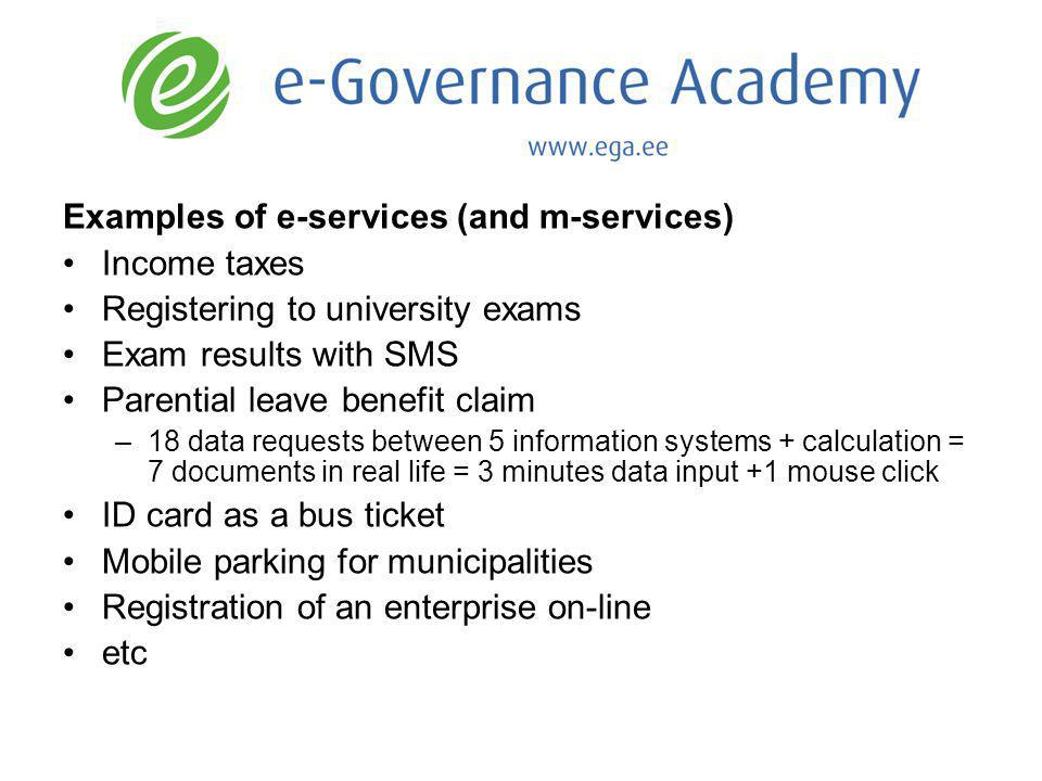 Examples of e-services (and m-services) Income taxes Registering to university exams Exam results with SMS Parential leave benefit claim –18 data requests between 5 information systems + calculation = 7 documents in real life = 3 minutes data input +1 mouse click ID card as a bus ticket Mobile parking for municipalities Registration of an enterprise on-line etc