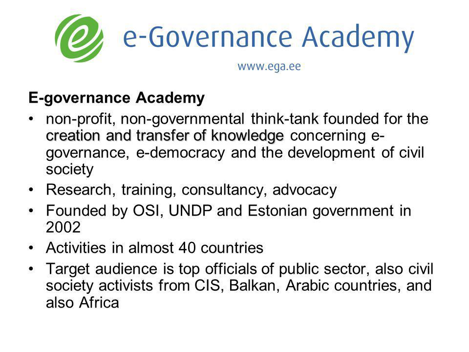 E-governance Academy creation and transfer of knowledgenon-profit, non-governmental think-tank founded for the creation and transfer of knowledge concerning e- governance, e-democracy and the development of civil society Research, training, consultancy, advocacy Founded by OSI, UNDP and Estonian government in 2002 Activities in almost 40 countries Target audience is top officials of public sector, also civil society activists from CIS, Balkan, Arabic countries, and also Africa