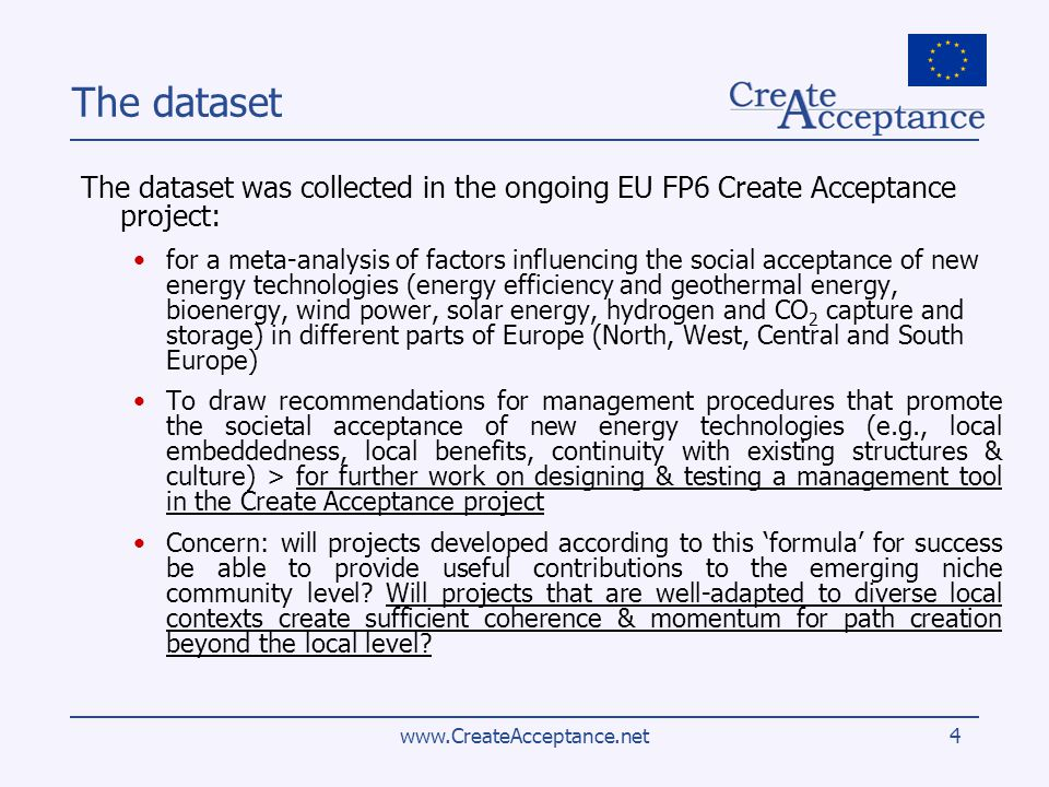 www.CreateAcceptance.net4 The dataset The dataset was collected in the ongoing EU FP6 Create Acceptance project: for a meta-analysis of factors influencing the social acceptance of new energy technologies (energy efficiency and geothermal energy, bioenergy, wind power, solar energy, hydrogen and CO 2 capture and storage) in different parts of Europe (North, West, Central and South Europe) To draw recommendations for management procedures that promote the societal acceptance of new energy technologies (e.g., local embeddedness, local benefits, continuity with existing structures & culture) > for further work on designing & testing a management tool in the Create Acceptance project Concern: will projects developed according to this formula for success be able to provide useful contributions to the emerging niche community level.