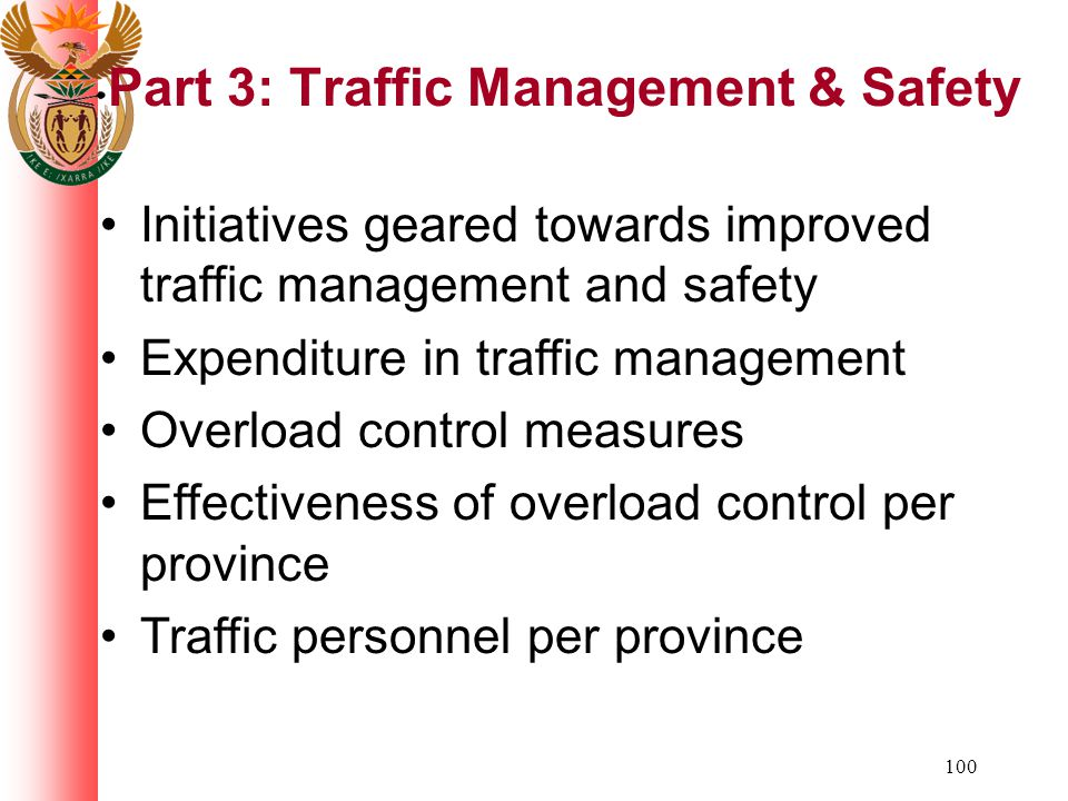 100 Part 3: Traffic Management & Safety Initiatives geared towards improved traffic management and safety Expenditure in traffic management Overload control measures Effectiveness of overload control per province Traffic personnel per province