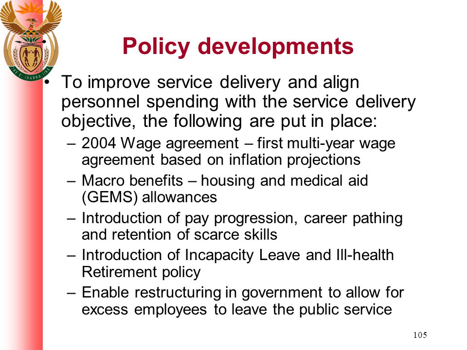 105 Policy developments To improve service delivery and align personnel spending with the service delivery objective, the following are put in place: –2004 Wage agreement – first multi-year wage agreement based on inflation projections –Macro benefits – housing and medical aid (GEMS) allowances –Introduction of pay progression, career pathing and retention of scarce skills –Introduction of Incapacity Leave and Ill-health Retirement policy –Enable restructuring in government to allow for excess employees to leave the public service